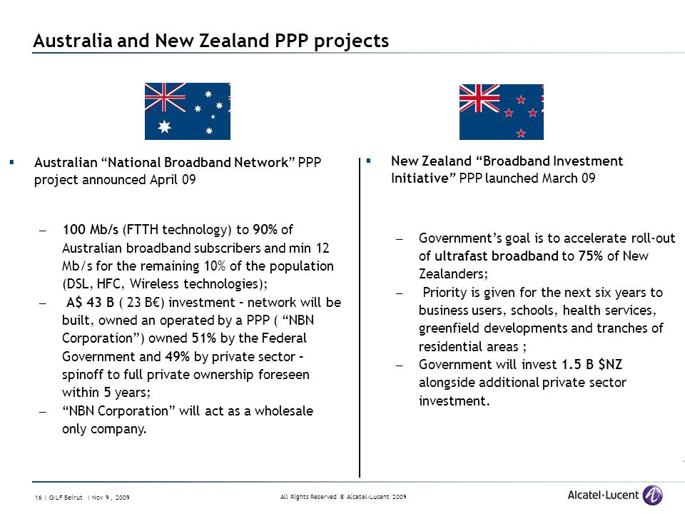 All Rights Reserved © Alcatel-Lucent 2009 16 | GILF Beirut | Nov 9, 2009 Australia and New Zealand PPP projects Australian National Broadband Network PPP project announced April 09 – 100 Mb/s (FTTH technology) to 90% of Australian broadband subscribers and min 12 Mb/s for the remaining 10% of the population (DSL, HFC, Wireless technologies); – A$ 43 B ( 23 B) investment – network will be built, owned an operated by a PPP ( NBN Corporation) owned 51% by the Federal Government and 49% by private sector – spinoff to full private ownership foreseen within 5 years; – NBN Corporation will act as a wholesale only company.