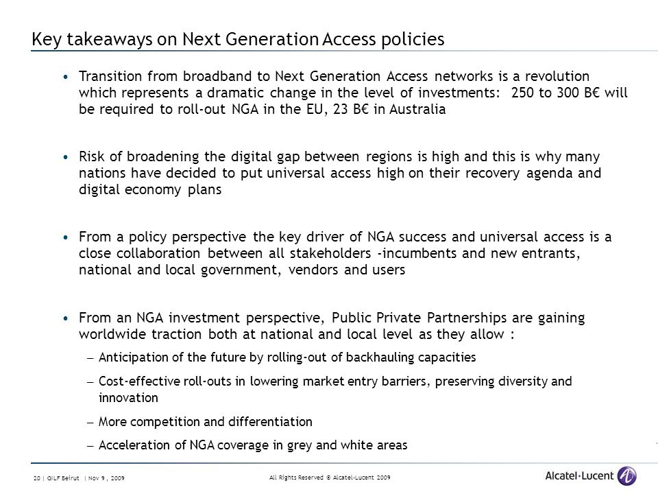 All Rights Reserved © Alcatel-Lucent 2009 20 | GILF Beirut | Nov 9, 2009 Key takeaways on Next Generation Access policies Transition from broadband to Next Generation Access networks is a revolution which represents a dramatic change in the level of investments: 250 to 300 B will be required to roll-out NGA in the EU, 23 B in Australia Risk of broadening the digital gap between regions is high and this is why many nations have decided to put universal access high on their recovery agenda and digital economy plans From a policy perspective the key driver of NGA success and universal access is a close collaboration between all stakeholders -incumbents and new entrants, national and local government, vendors and users From an NGA investment perspective, Public Private Partnerships are gaining worldwide traction both at national and local level as they allow : – Anticipation of the future by rolling-out of backhauling capacities – Cost-effective roll-outs in lowering market entry barriers, preserving diversity and innovation – More competition and differentiation – Acceleration of NGA coverage in grey and white areas