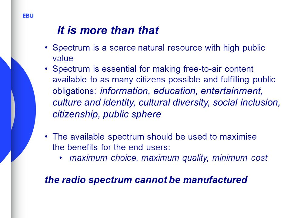 It is more than that Spectrum is a scarce natural resource with high public value Spectrum is essential for making free-to-air content available to as many citizens possible and fulfilling public obligations: information, education, entertainment, culture and identity, cultural diversity, social inclusion, citizenship, public sphere The available spectrum should be used to maximise the benefits for the end users: maximum choice, maximum quality, minimum cost the radio spectrum cannot be manufactured