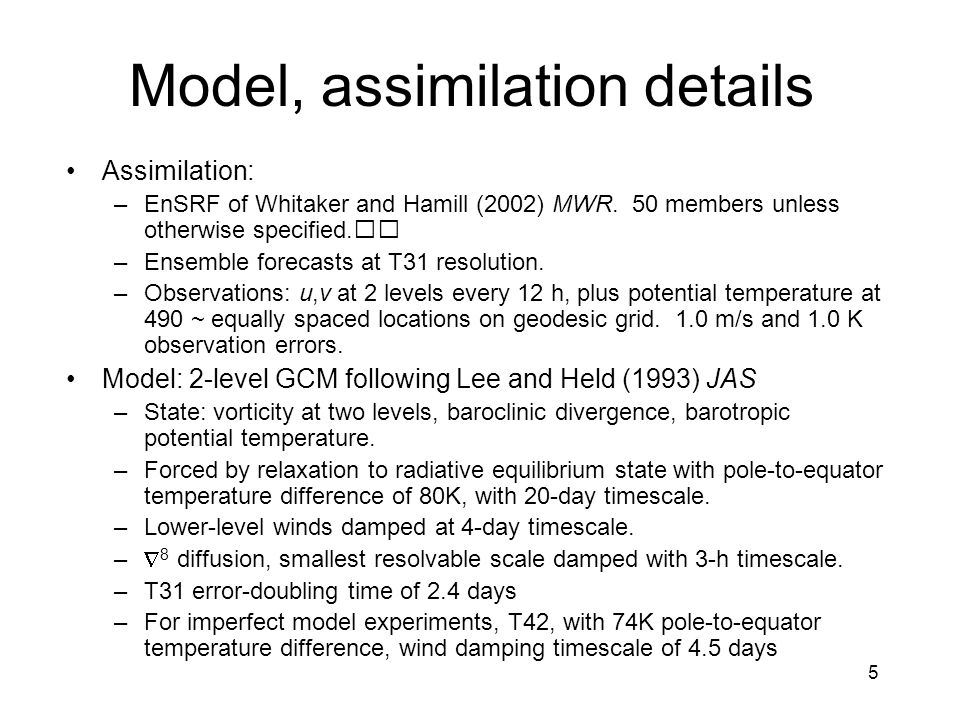 5 Model, assimilation details Assimilation: –EnSRF of Whitaker and Hamill (2002) MWR.