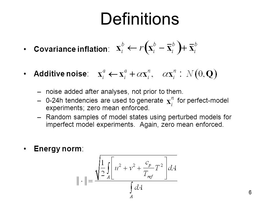 6 Definitions Covariance inflation: Additive noise: –noise added after analyses, not prior to them.