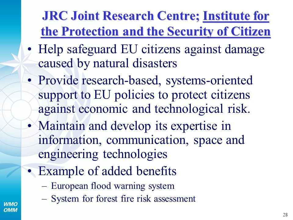 28 JRC Joint Research Centre; Institute for the Protection and the Security of Citizen Help safeguard EU citizens against damage caused by natural disasters Provide research-based, systems-oriented support to EU policies to protect citizens against economic and technological risk.