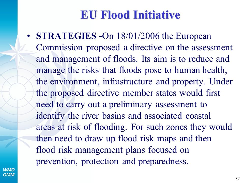37 EU Flood Initiative STRATEGIES -On 18/01/2006 the European Commission proposed a directive on the assessment and management of floods.