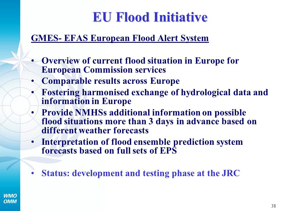 38 EU Flood Initiative GMES- EFAS European Flood Alert System Overview of current flood situation in Europe for European Commission services Comparable results across Europe Fostering harmonised exchange of hydrological data and information in Europe Provide NMHSs additional information on possible flood situations more than 3 days in advance based on different weather forecasts Interpretation of flood ensemble prediction system forecasts based on full sets of EPS Status: development and testing phase at the JRC