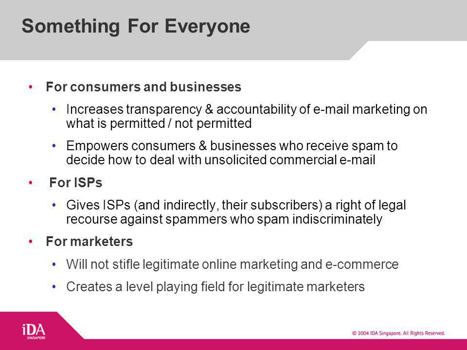For consumers and businesses Increases transparency & accountability of  marketing on what is permitted / not permitted Empowers consumers & businesses who receive spam to decide how to deal with unsolicited commercial  For ISPs Gives ISPs (and indirectly, their subscribers) a right of legal recourse against spammers who spam indiscriminately For marketers Will not stifle legitimate online marketing and e-commerce Creates a level playing field for legitimate marketers Something For Everyone