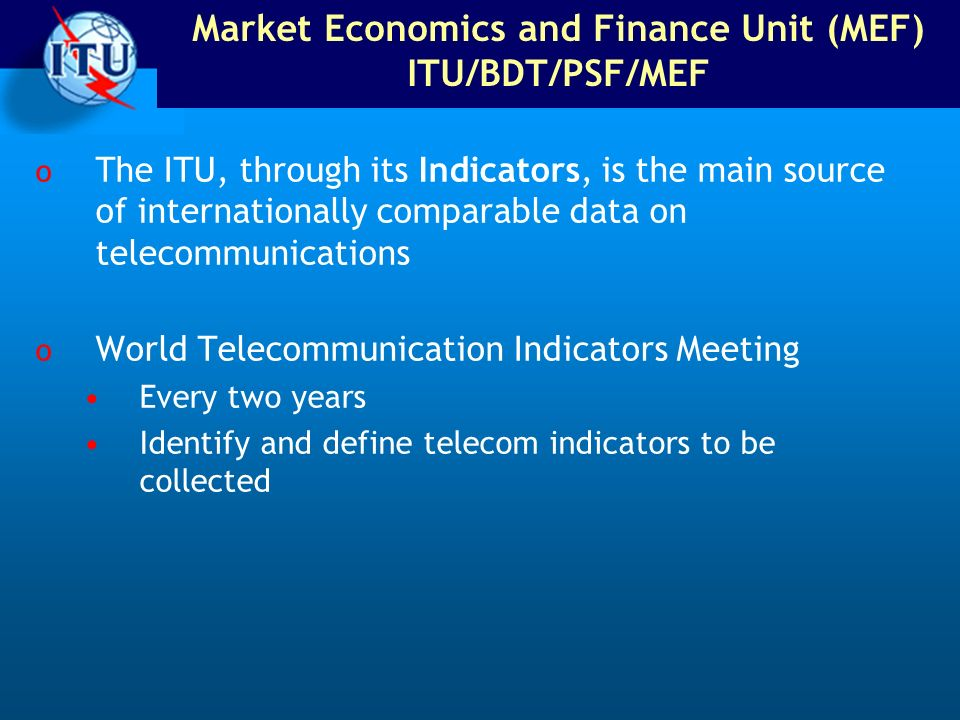 Market Economics and Finance Unit (MEF) ITU/BDT/PSF/MEF o The ITU, through its Indicators, is the main source of internationally comparable data on telecommunications o World Telecommunication Indicators Meeting Every two years Identify and define telecom indicators to be collected