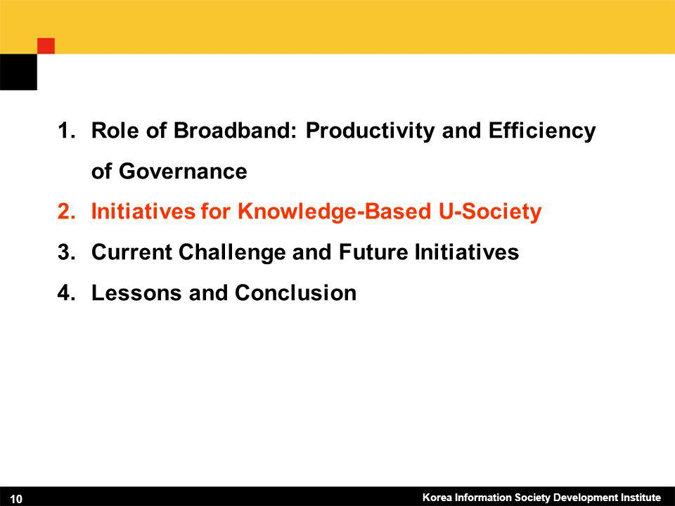 Korea Information Society Development Institute 10 1.Role of Broadband: Productivity and Efficiency of Governance 2.Initiatives for Knowledge-Based U-Society 3.Current Challenge and Future Initiatives 4.Lessons and Conclusion