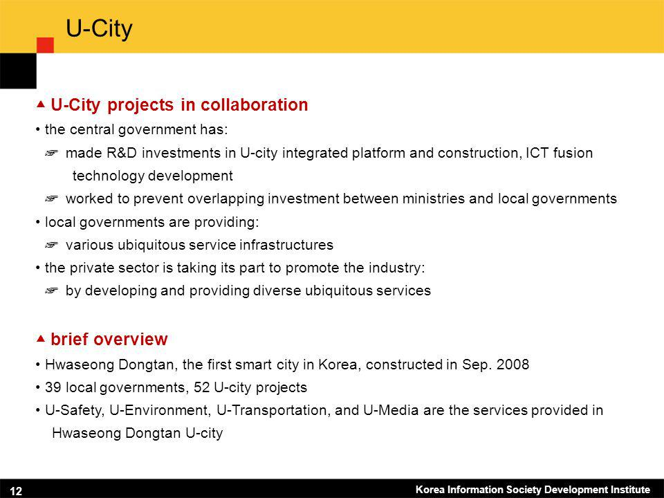 Korea Information Society Development Institute 12 U-City U-City projects in collaboration the central government has: made R&D investments in U-city