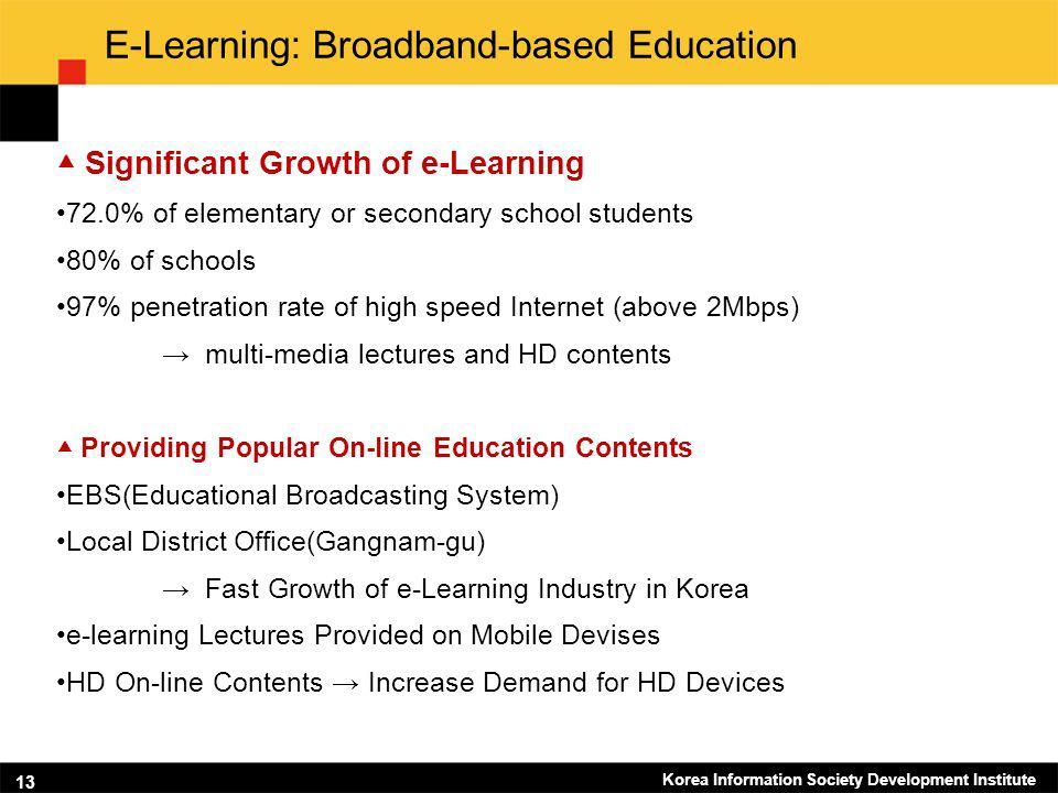 Korea Information Society Development Institute 13 E-Learning: Broadband-based Education Significant Growth of e-Learning 72.0% of elementary or secondary school students 80% of schools 97% penetration rate of high speed Internet (above 2Mbps) multi-media lectures and HD contents Providing Popular On-line Education Contents EBS(Educational Broadcasting System) Local District Office(Gangnam-gu) Fast Growth of e-Learning Industry in Korea e-learning Lectures Provided on Mobile Devises HD On-line Contents Increase Demand for HD Devices