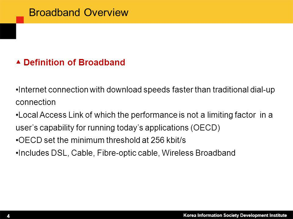 Korea Information Society Development Institute 4 Broadband Overview Definition of Broadband Internet connection with download speeds faster than trad