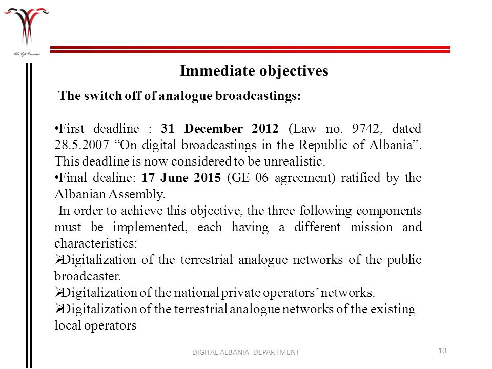 DIGITAL ALBANIA DEPARTMENT 10 Immediate objectives The switch off of analogue broadcastings: First deadline : 31 December 2012 (Law no. 9742, dated 28