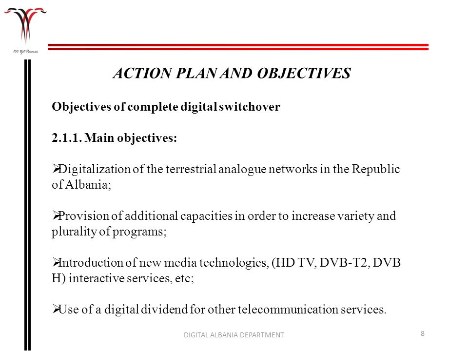 DIGITAL ALBANIA DEPARTMENT 8 ACTION PLAN AND OBJECTIVES Objectives of complete digital switchover 2.1.1. Main objectives: Digitalization of the terres