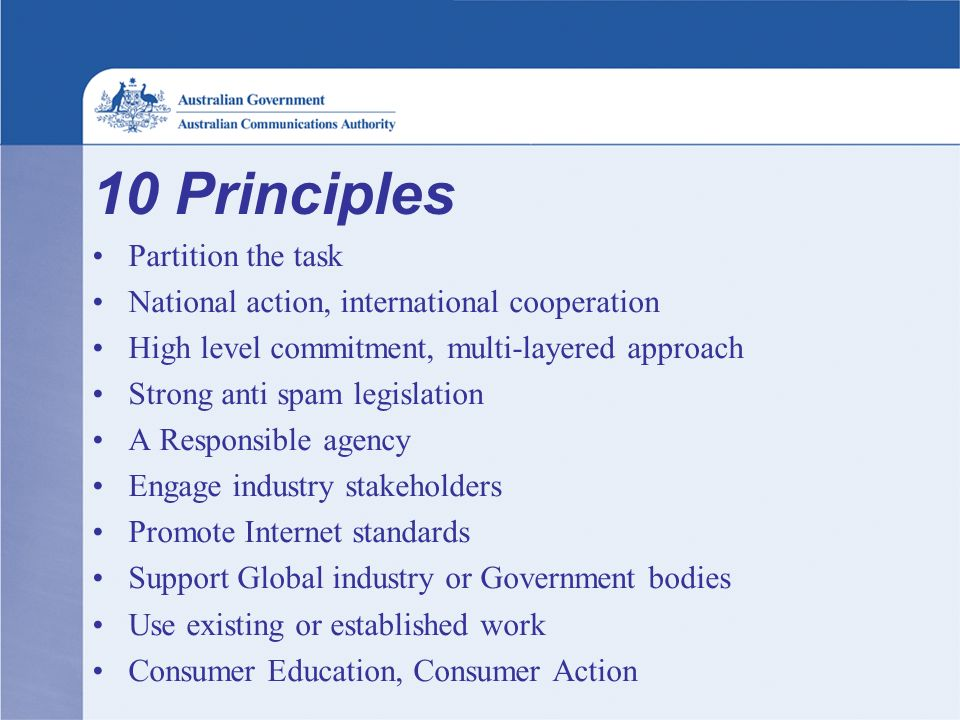 10 Principles Partition the task National action, international cooperation High level commitment, multi-layered approach Strong anti spam legislation A Responsible agency Engage industry stakeholders Promote Internet standards Support Global industry or Government bodies Use existing or established work Consumer Education, Consumer Action