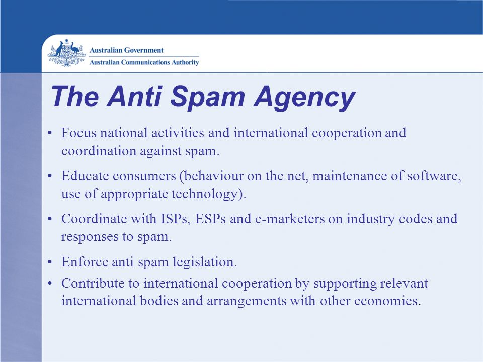 The Anti Spam Agency Focus national activities and international cooperation and coordination against spam. Educate consumers (behaviour on the net, m