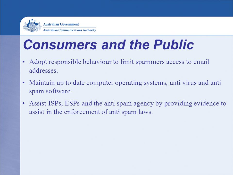 Consumers and the Public Adopt responsible behaviour to limit spammers access to email addresses. Maintain up to date computer operating systems, anti