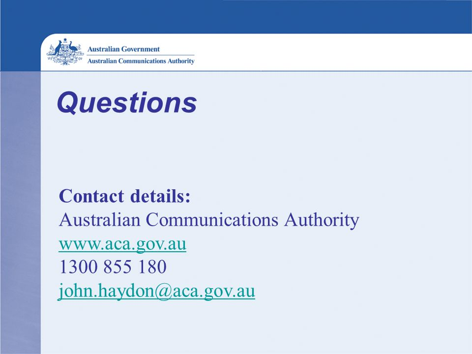 Questions Contact details: Australian Communications Authority www.aca.gov.au 1300 855 180 john.haydon@aca.gov.au www.aca.gov.au john.haydon@aca.gov.au
