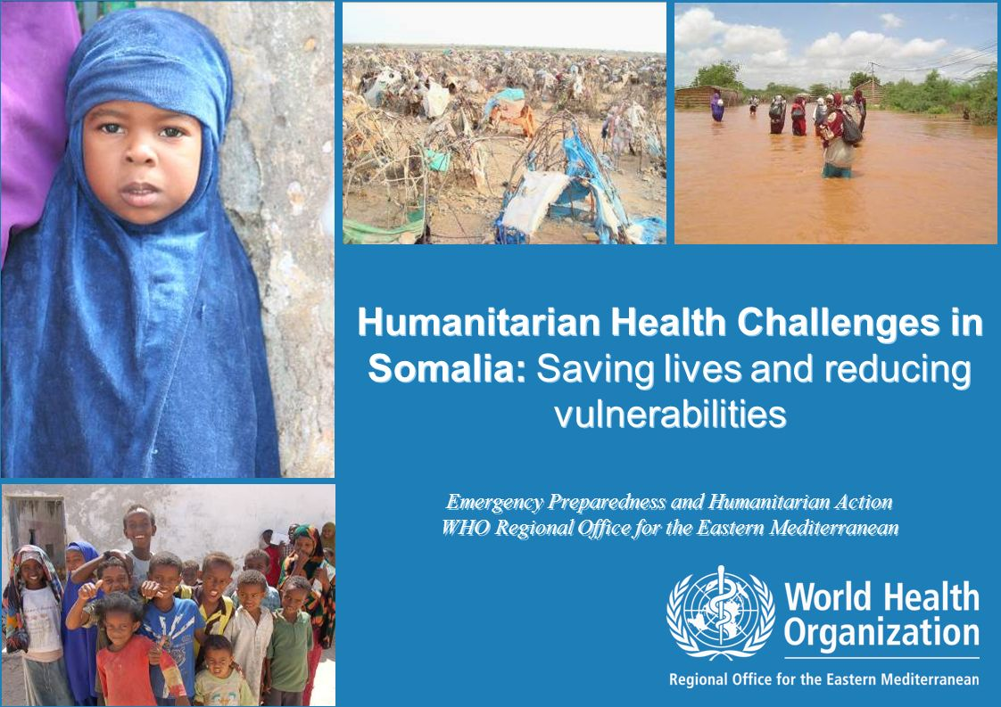 Humanitarian Health Challenges in Somalia: Saving lives and reducing vulnerabilities 1 |1 | Humanitarian Health Challenges in Somalia: Saving lives and reducing vulnerabilities Emergency Preparedness and Humanitarian Action WHO Regional Office for the Eastern Mediterranean