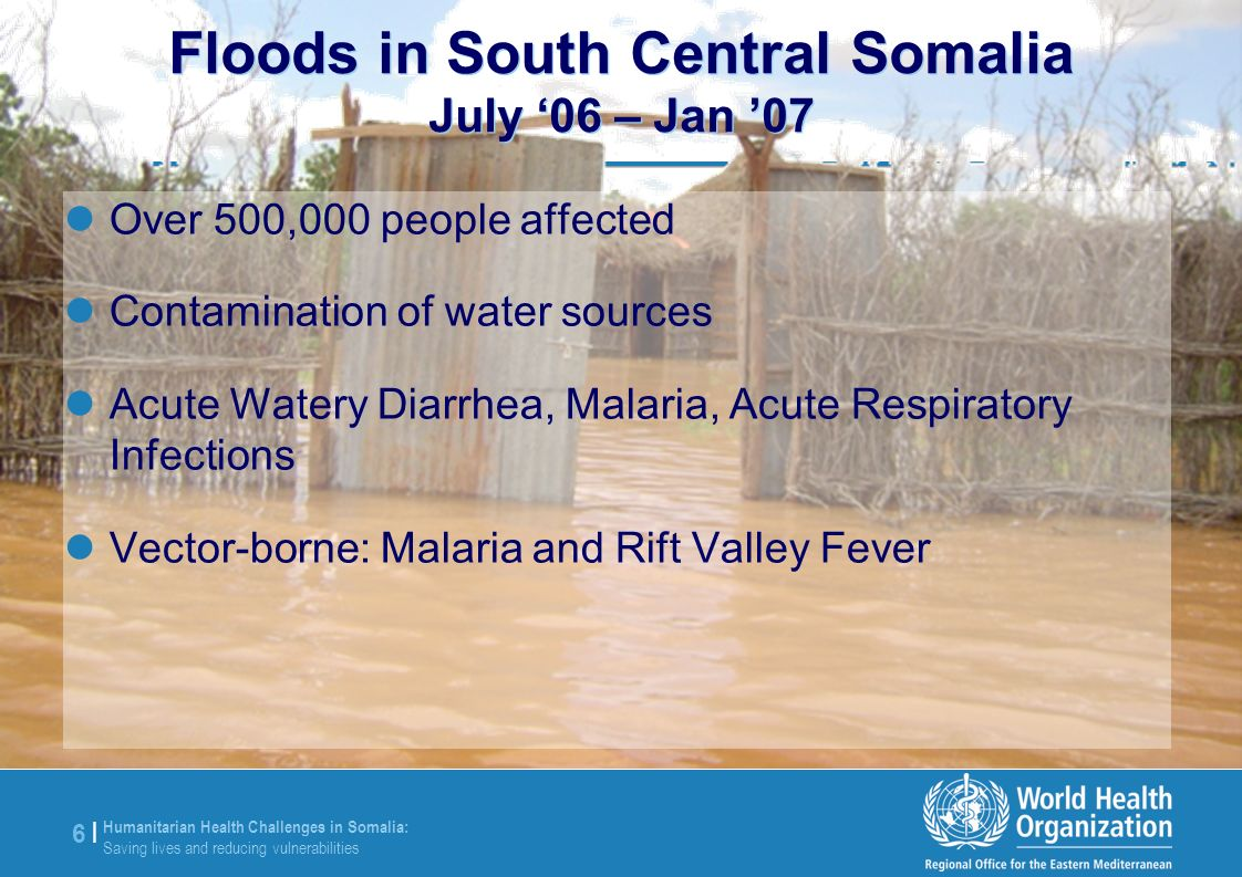 Humanitarian Health Challenges in Somalia: Saving lives and reducing vulnerabilities 6 |6 | Floods in South Central Somalia July 06 – Jan 07 Over 500,000 people affected Contamination of water sources Acute Watery Diarrhea, Malaria, Acute Respiratory Infections Vector-borne: Malaria and Rift Valley Fever