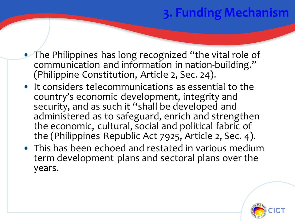 CICT 3. Funding Mechanism The Philippines has long recognized the vital role of communication and information in nation-building. (Philippine Constitu