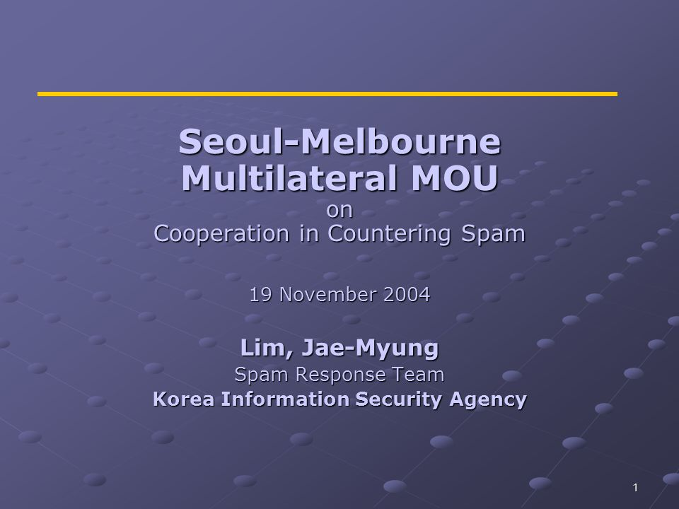 1 Seoul-Melbourne Multilateral MOU on Cooperation in Countering Spam 19 November 2004 Lim, Jae-Myung Spam Response Team Korea Information Security Age