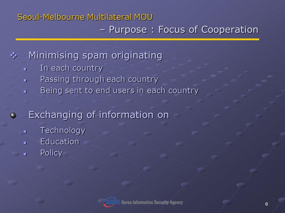 6 Seoul-Melbourne Multilateral MOU – Purpose : Focus of Cooperation Minimising spam originating Minimising spam originating In each country In each co