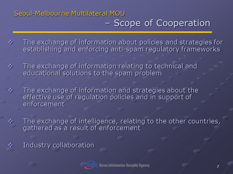 7 Seoul-Melbourne Multilateral MOU – Scope of Cooperation The exchange of information about policies and strategies for establishing and enforcing ant