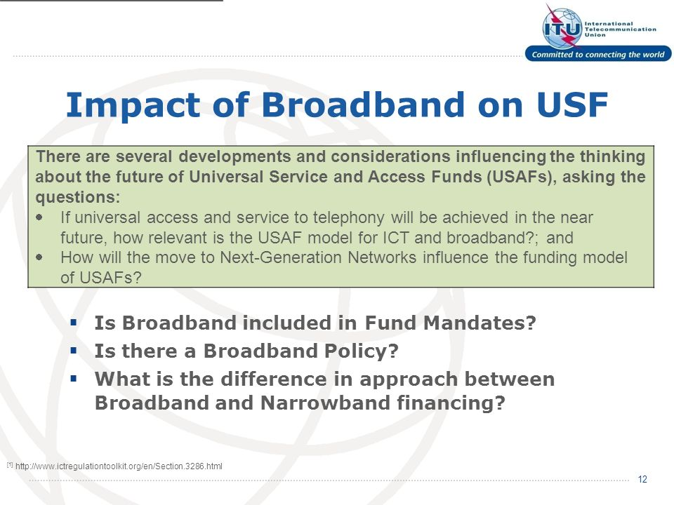 Impact of Broadband on USF 12 There are several developments and considerations influencing the thinking about the future of Universal Service and Access Funds (USAFs), asking the questions: If universal access and service to telephony will be achieved in the near future, how relevant is the USAF model for ICT and broadband ; and How will the move to Next-Generation Networks influence the funding model of USAFs.
