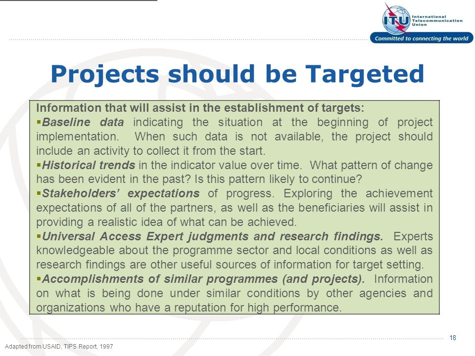 Projects should be Targeted 18 Information that will assist in the establishment of targets: Baseline data indicating the situation at the beginning of project implementation.