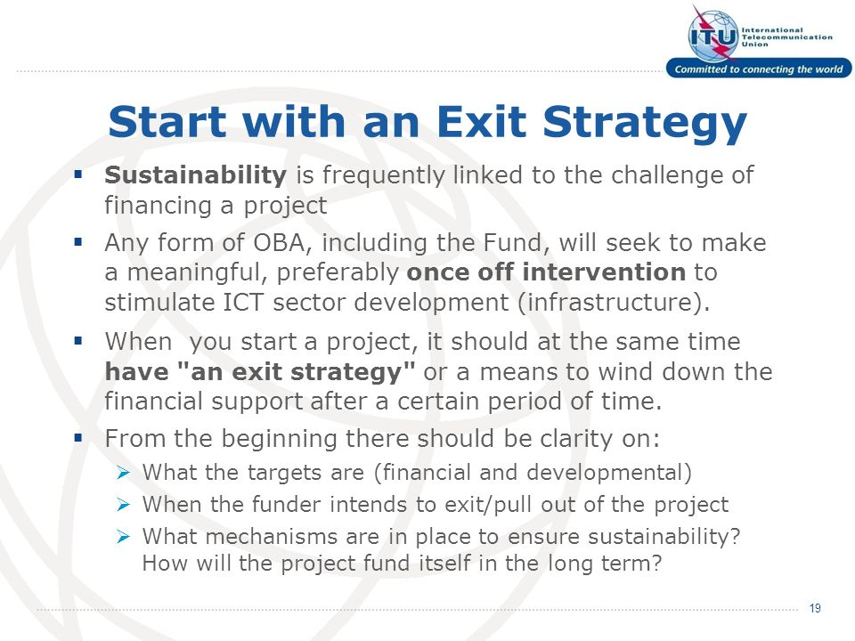 Start with an Exit Strategy Sustainability is frequently linked to the challenge of financing a project Any form of OBA, including the Fund, will seek to make a meaningful, preferably once off intervention to stimulate ICT sector development (infrastructure).