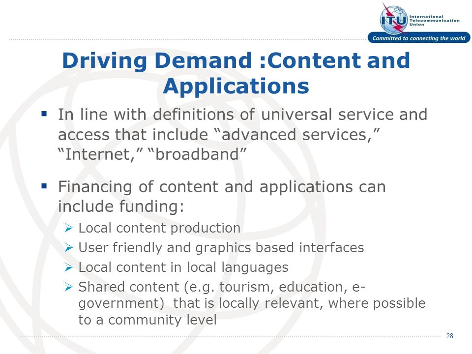 Driving Demand :Content and Applications In line with definitions of universal service and access that include advanced services, Internet, broadband Financing of content and applications can include funding: Local content production User friendly and graphics based interfaces Local content in local languages Shared content (e.g.