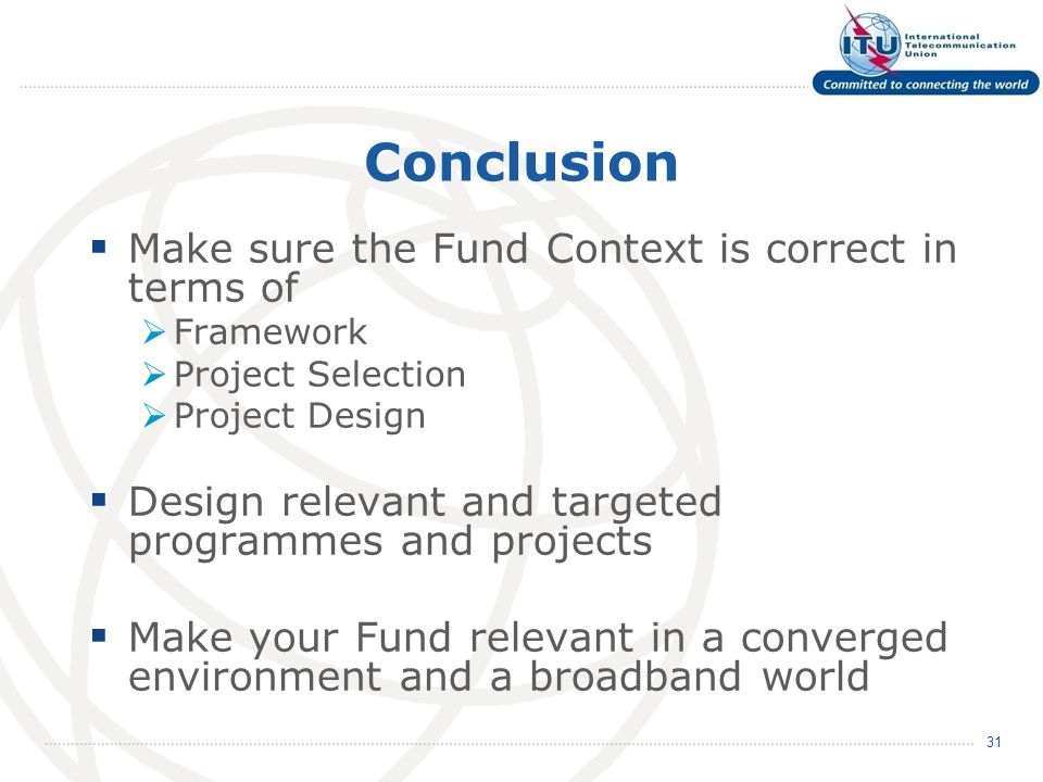 Conclusion Make sure the Fund Context is correct in terms of Framework Project Selection Project Design Design relevant and targeted programmes and projects Make your Fund relevant in a converged environment and a broadband world 31