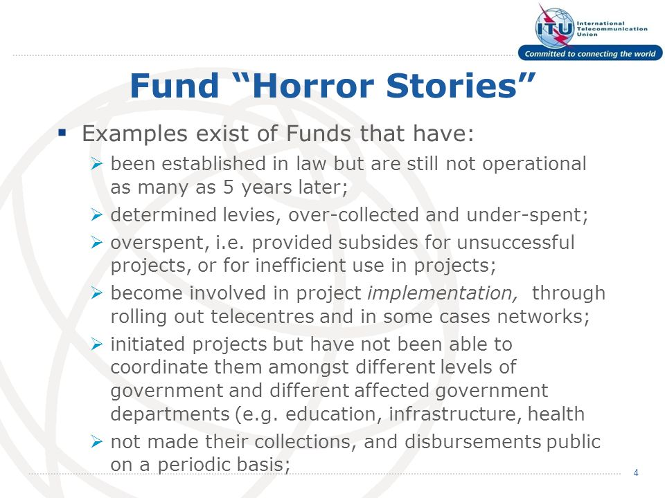 Fund Horror Stories Examples exist of Funds that have: been established in law but are still not operational as many as 5 years later; determined levies, over-collected and under-spent; overspent, i.e.