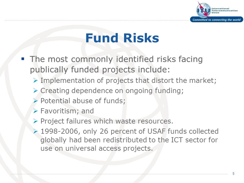 Fund Risks The most commonly identified risks facing publically funded projects include: Implementation of projects that distort the market; Creating dependence on ongoing funding; Potential abuse of funds; Favoritism; and Project failures which waste resources.