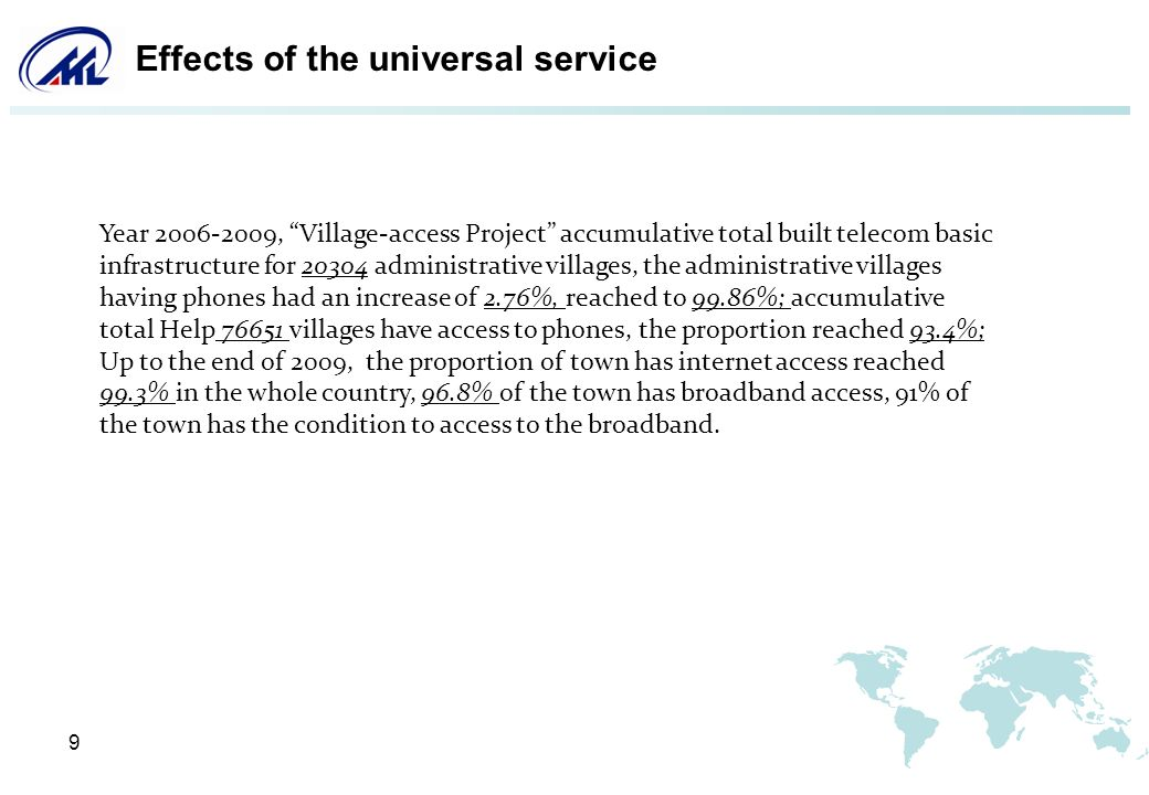 9 Effects of the universal service Year 2006-2009, Village-access Project accumulative total built telecom basic infrastructure for 20304 administrative villages, the administrative villages having phones had an increase of 2.76%, reached to 99.86%; accumulative total Help 76651 villages have access to phones, the proportion reached 93.4%; Up to the end of 2009, the proportion of town has internet access reached 99.3% in the whole country, 96.8% of the town has broadband access, 91% of the town has the condition to access to the broadband.