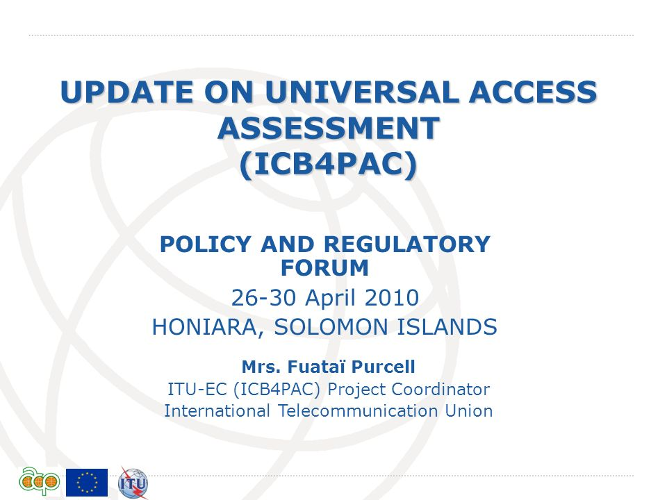 International Telecommunication Union UPDATE ON UNIVERSAL ACCESS ASSESSMENT (ICB4PAC) Mrs. Fuataï Purcell ITU-EC (ICB4PAC) Project Coordinator Interna