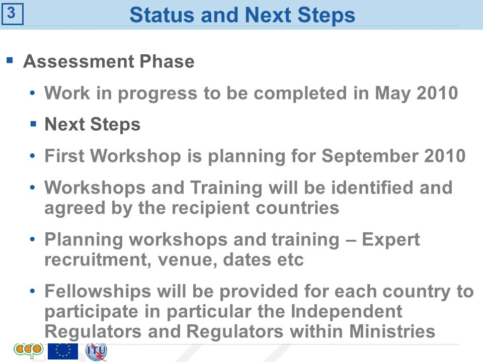 International Telecommunication Union Status and Next Steps Assessment Phase Work in progress to be completed in May 2010 Next Steps First Workshop is planning for September 2010 Workshops and Training will be identified and agreed by the recipient countries Planning workshops and training – Expert recruitment, venue, dates etc Fellowships will be provided for each country to participate in particular the Independent Regulators and Regulators within Ministries 3