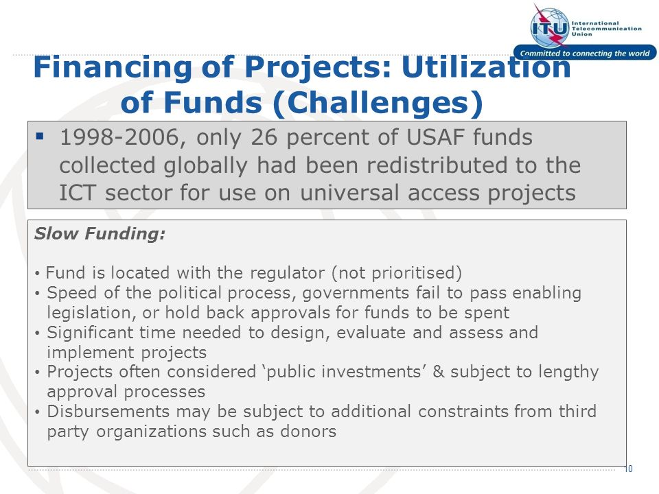 Financing of Projects: Utilization of Funds (Challenges) 1998-2006, only 26 percent of USAF funds collected globally had been redistributed to the ICT sector for use on universal access projects 10 Slow Funding: Fund is located with the regulator (not prioritised) Speed of the political process, governments fail to pass enabling legislation, or hold back approvals for funds to be spent Significant time needed to design, evaluate and assess and implement projects Projects often considered public investments & subject to lengthy approval processes Disbursements may be subject to additional constraints from third party organizations such as donors
