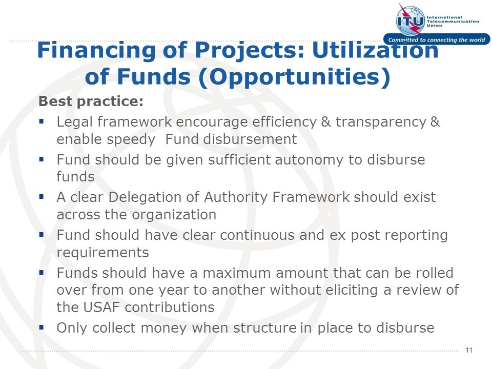 Financing of Projects: Utilization of Funds (Opportunities) Best practice: Legal framework encourage efficiency & transparency & enable speedy Fund disbursement Fund should be given sufficient autonomy to disburse funds A clear Delegation of Authority Framework should exist across the organization Fund should have clear continuous and ex post reporting requirements Funds should have a maximum amount that can be rolled over from one year to another without eliciting a review of the USAF contributions Only collect money when structure in place to disburse 11