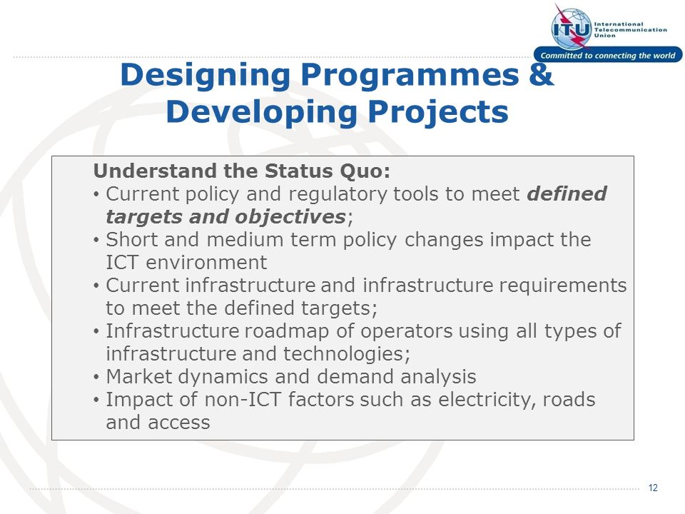 Designing Programmes & Developing Projects 12 Understand the Status Quo: Current policy and regulatory tools to meet defined targets and objectives; Short and medium term policy changes impact the ICT environment Current infrastructure and infrastructure requirements to meet the defined targets; Infrastructure roadmap of operators using all types of infrastructure and technologies; Market dynamics and demand analysis Impact of non-ICT factors such as electricity, roads and access