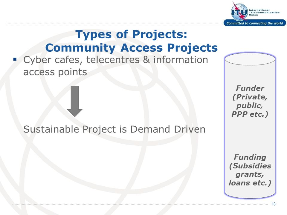 Types of Projects: Community Access Projects Cyber cafes, telecentres & information access points Sustainable Project is Demand Driven 16 Funder (Private, public, PPP etc.) Funding (Subsidies grants, loans etc.)