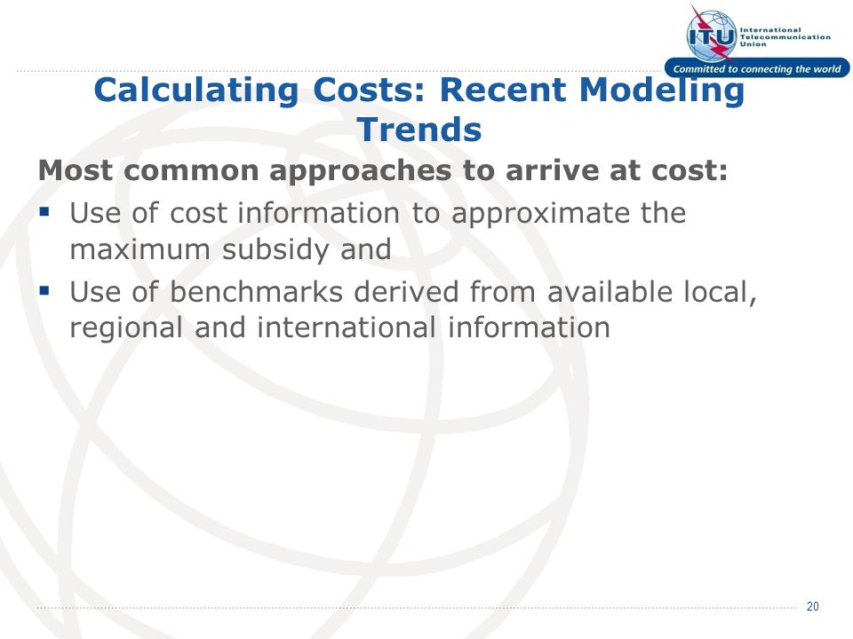 Calculating Costs: Recent Modeling Trends Most common approaches to arrive at cost: Use of cost information to approximate the maximum subsidy and Use of benchmarks derived from available local, regional and international information 20