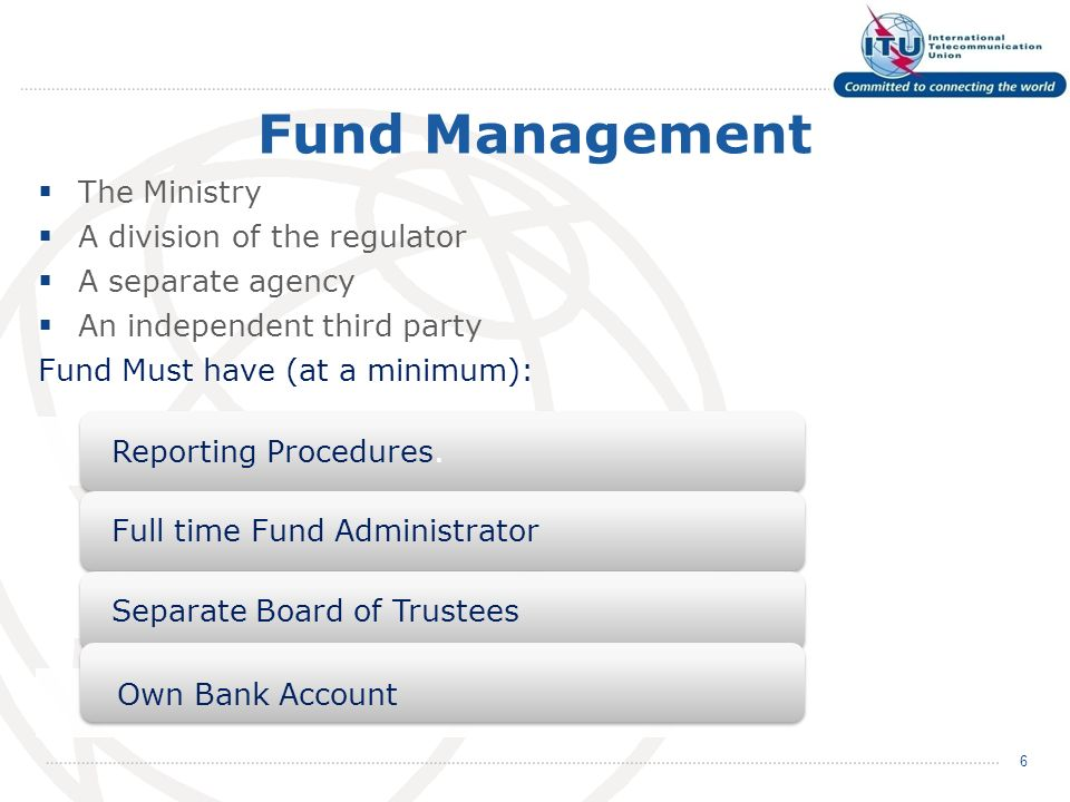 Fund Management The Ministry A division of the regulator A separate agency An independent third party Fund Must have (at a minimum): 6 Reporting Procedures.Full time Fund AdministratorSeparate Board of Trustees Own Bank Account