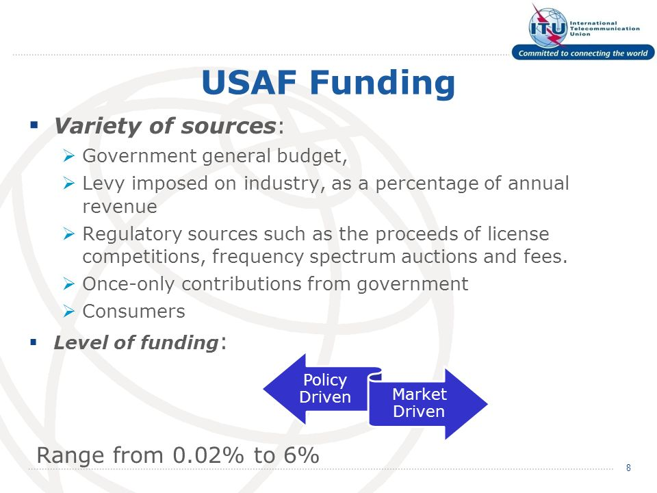USAF Funding Variety of sources: Government general budget, Levy imposed on industry, as a percentage of annual revenue Regulatory sources such as the proceeds of license competitions, frequency spectrum auctions and fees.