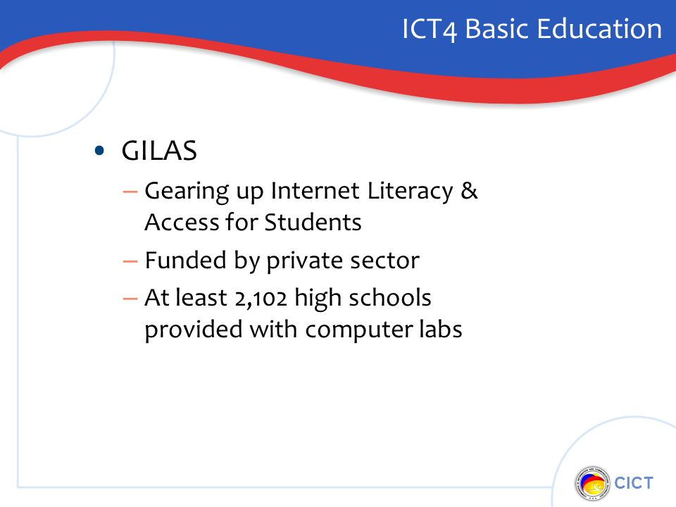 CICT ICT4 Basic Education GILAS – Gearing up Internet Literacy & Access for Students – Funded by private sector – At least 2,102 high schools provided with computer labs