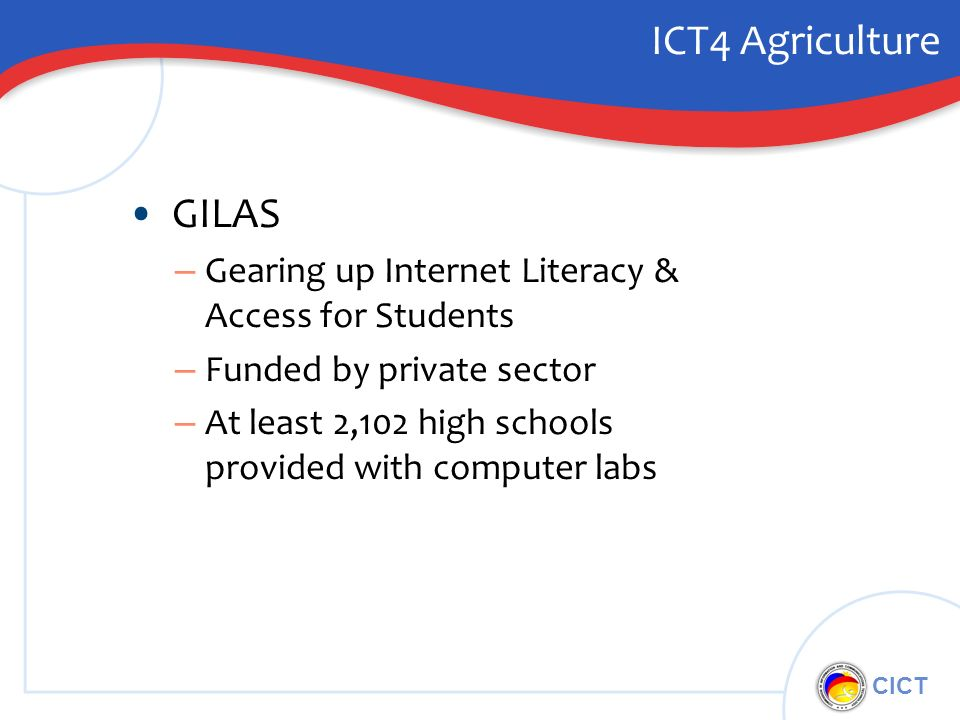 CICT ICT4 Agriculture GILAS – Gearing up Internet Literacy & Access for Students – Funded by private sector – At least 2,102 high schools provided with computer labs