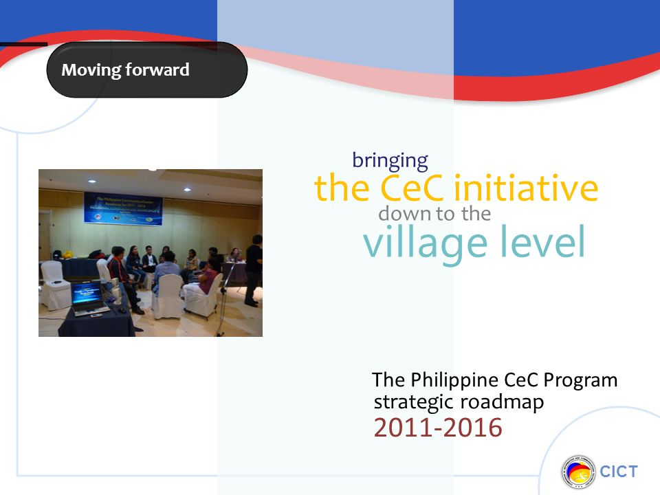 CICT strategic roadmap The Philippine CeC Program 2011-2016 Moving forward the CeC initiative bringing down to the village level