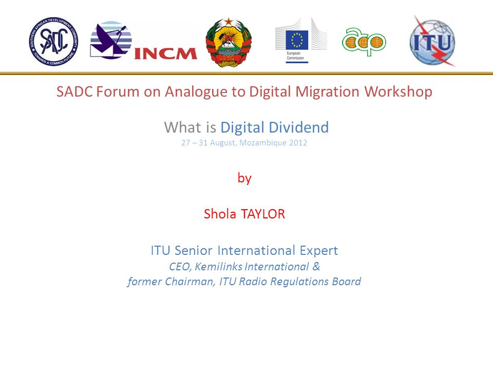SADC Forum on Analogue to Digital Migration Workshop What is Digital Dividend 27 – 31 August, Mozambique 2012 by Shola TAYLOR ITU Senior International