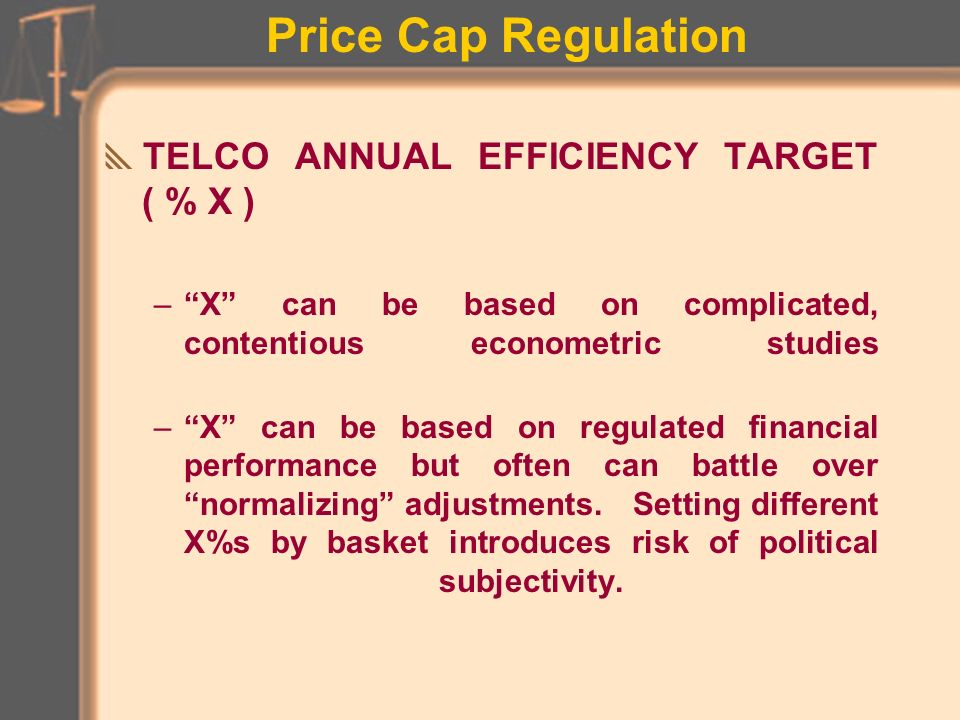 Price Cap Regulation TELCO ANNUAL EFFICIENCY TARGET ( % X ) Based on telco monopoly status and advantages of economies of scale Rate regulation seen to prevent pricing abuse.