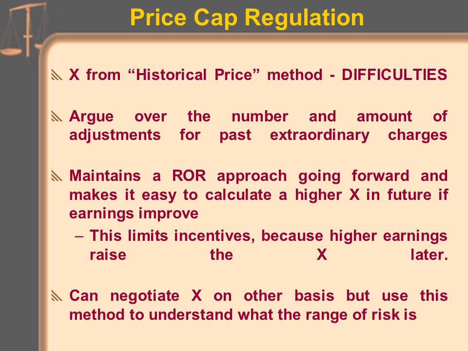 Price Cap Regulation X from Historical Price method (past rate trends) –Need to overlay forward-looking rate impacts –Need to adjust for extraordinary one-time charges Example: Look at actual returns over last 5 years and compare to revenue requirements for each year to meet market-based return Assume overall rate increases needed to meet market return were 1% 0% 2% 0% -1% over past 5 years, which is 0.4% annual rate If RPI annual rate in those years was 7%, the business as usual X in plan would be 6.6% ( = 7% RPI - 0.4% )