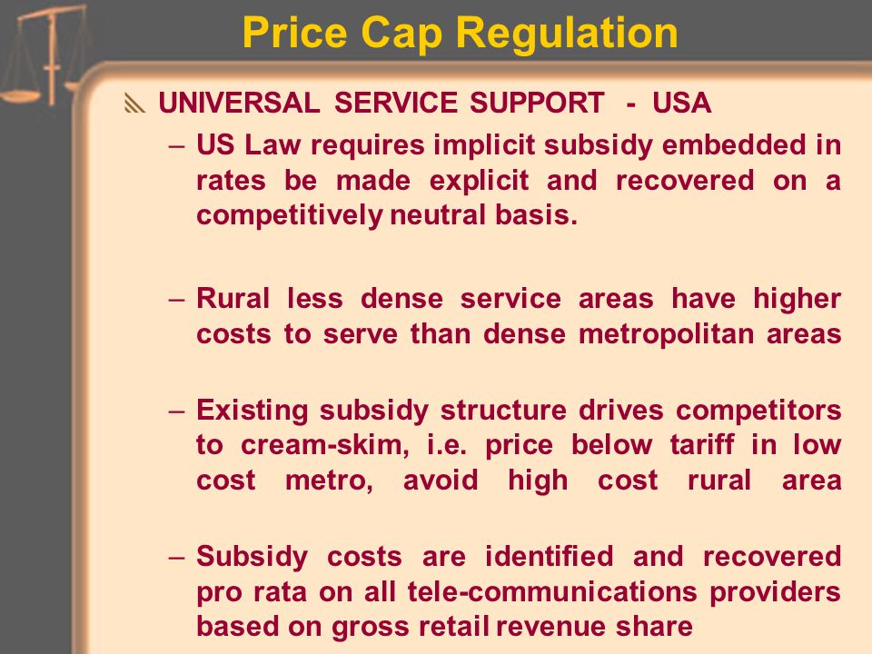Price Cap Regulation INITIATION OF PRICE REGULATION PLAN –Often a ROR earnings reset to start rates at right level –Other buy-ins, sweeteners, conditions are negotiated –If there is initial ROR reset, new price rules ( % RPI - % X ) first applied in one year Need (30 - 60 days?) lead time for advance filing of proposed tariff for compliance review Rates may be changed within price caps ___ times annually with ___ days public notice